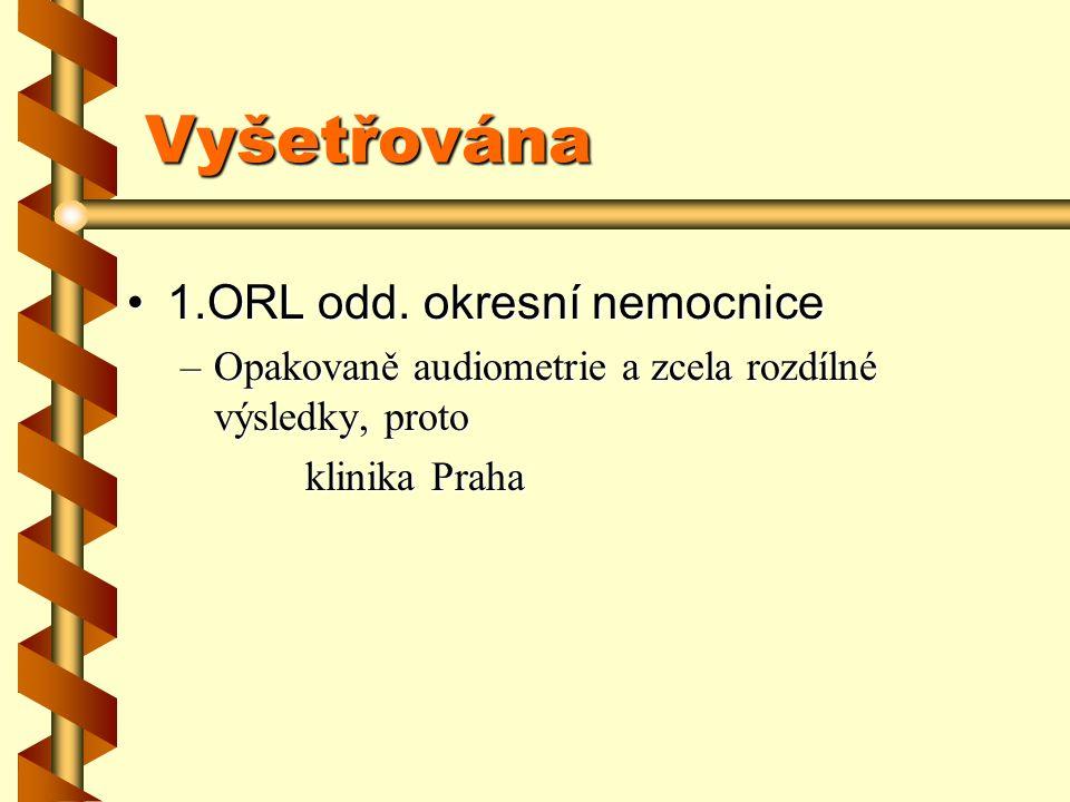 Vyšetřována 1.ORL odd. okresní nemocnice1.ORL odd. okresní nemocnice –Opakovaně audiometrie a zcela rozdílné výsledky, proto klinika Praha klinika Pra