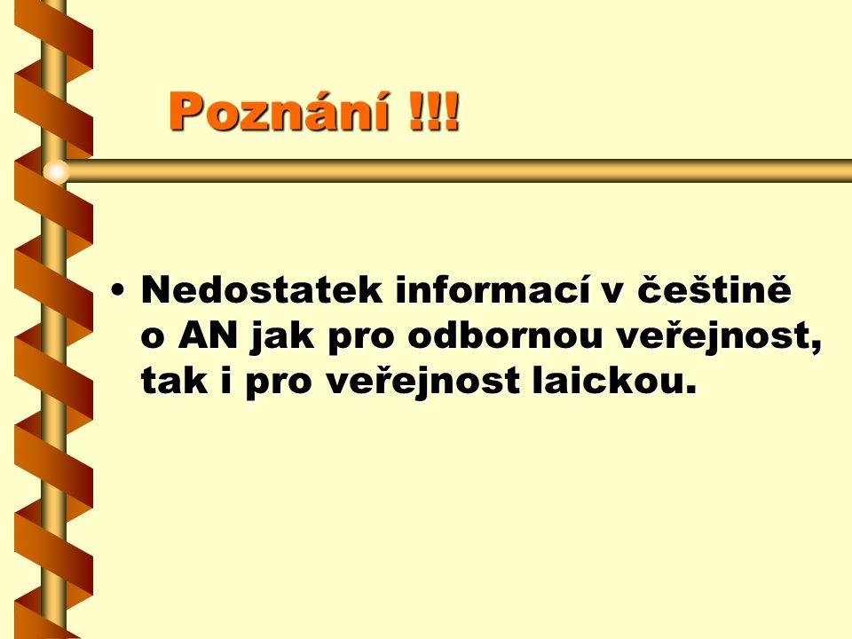 Poznání !!! Poznání !!! Nedostatek informací v češtině o AN jak pro odbornou veřejnost, tak i pro veřejnost laickou.Nedostatek informací v češtině o A
