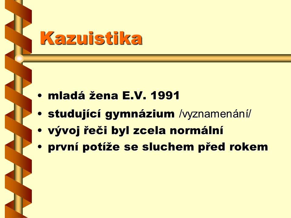 Kazuistika mladá žena E.V. 1991mladá žena E.V. 1991 studující gymnázium /vyznamenání/studující gymnázium /vyznamenání/ vývoj řeči byl zcela normálnívý