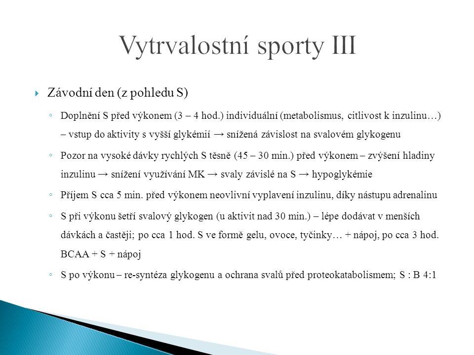  Závodní den (z pohledu S) ◦ Doplnění S před výkonem (3 – 4 hod.) individuální (metabolismus, citlivost k inzulinu…) – vstup do aktivity s vyšší glykémií → snížená závislost na svalovém glykogenu ◦ Pozor na vysoké dávky rychlých S těsně (45 – 30 min.) před výkonem – zvýšení hladiny inzulinu → snížení využívání MK → svaly závislé na S → hypoglykémie ◦ Příjem S cca 5 min.