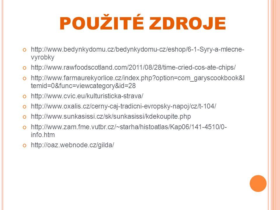 POUŽITÉ ZDROJE http://www.bedynkydomu.cz/bedynkydomu-cz/eshop/6-1-Syry-a-mlecne- vyrobky http://www.rawfoodscotland.com/2011/08/28/time-cried-cos-ate-chips/ http://www.farmaurekyorlice.cz/index.php option=com_garyscookbook&I temid=0&func=viewcategory&id=28 http://www.cvic.eu/kulturisticka-strava/ http://www.oxalis.cz/cerny-caj-tradicni-evropsky-napoj/cz/t-104/ http://www.sunkasissi.cz/sk/sunkasissi/kdekoupite.php http://www.zam.fme.vutbr.cz/~starha/histoatlas/Kap06/141-4510/0- info.htm http://oaz.webnode.cz/gilda/