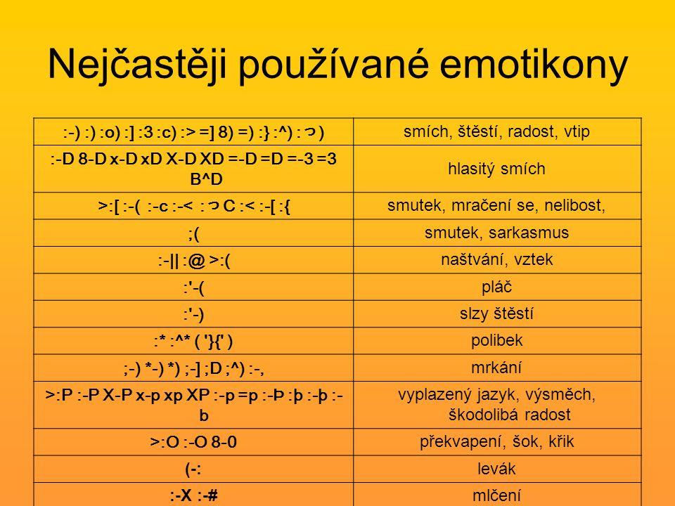 Nejčastěji používané emotikony :-) :) :o) :] :3 :c) :> =] 8) =) :} :^) :っ) smích, štěstí, radost, vtip :-D 8-D x-D xD X-D XD =-D =D =-3 =3 B^D hlasitý smích >:[ :-( :-c :-< :っC :< :-[ :{ smutek, mračení se, nelibost, ;( smutek, sarkasmus :-|| :@ >:( naštvání, vztek : -( pláč : -) slzy štěstí :* :^* ( }{ ) polibek ;-) *-) *) ;-] ;D ;^) :-, mrkání >:P :-P X-P x-p xp XP :-p =p :-Þ :þ :-þ :- b vyplazený jazyk, výsměch, škodolibá radost >:O :-O 8-0 překvapení, šok, křik (-:levák :-X :-#mlčení