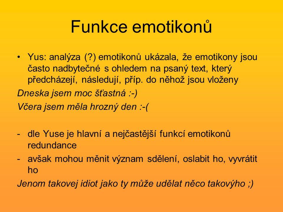 """Funkce emotikonů Provine (2007): uživatelé směřují k zpracovávání zprávy jako celku a pak přidávají význam emotikonu jako dodatečnou nebo doplňující informaci -Klasifikace dle funkce: 1) naked emoticons – představují obsah zprávy nebo tvoří celou zprávu 2) emotikony na začátku/na konci zprávy – nejfrekventovanější => tendence používat emotikony jako """"kvalifikátory zpráv 3) emotikony začleněné do zprávy"""
