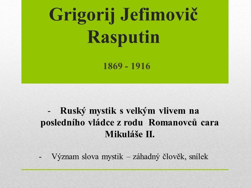 Grigorij Jefimovič Rasputin 1869 - 1916 -Ruský mystik s velkým vlivem na posledního vládce z rodu Romanovců cara Mikuláše II. -Význam slova mystik – z