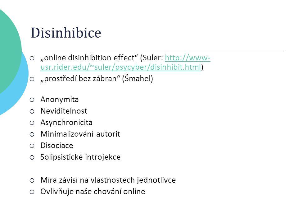 """Disinhibice  """"online disinhibition effect (Suler: http://www- usr.rider.edu/~suler/psycyber/disinhibit.html)http://www- usr.rider.edu/~suler/psycyber/disinhibit.html  """"prostředí bez zábran (Šmahel)  Anonymita  Neviditelnost  Asynchronicita  Minimalizování autorit  Disociace  Solipsistické introjekce  Míra závisí na vlastnostech jednotlivce  Ovlivňuje naše chování online"""