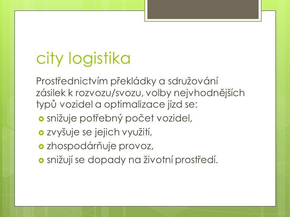 Specifika city logistiky Neřídí se pouze zájmy jednotlivých podnikatelských subjektů a jimi vytvářených logistických řetězců, ale respektuje :  Potřeby města  Problémy životního prostředí  Potřebu hospodárnosti