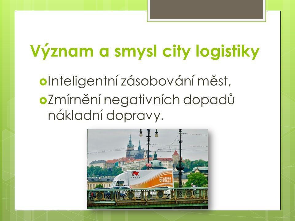 Význam a smysl city logistiky  Inteligentní zásobování měst,  Zmírnění negativních dopadů nákladní dopravy.