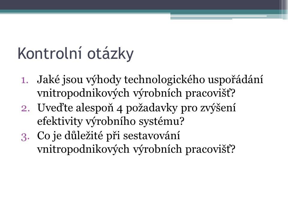 Kontrolní otázky 1.Jaké jsou výhody technologického uspořádání vnitropodnikových výrobních pracovišť.