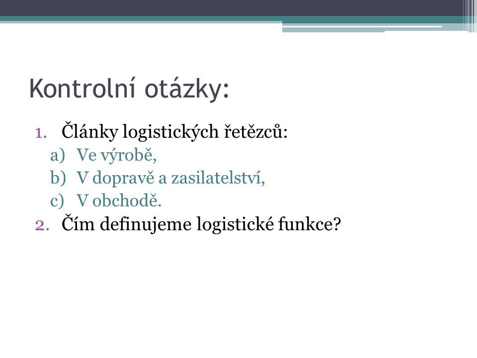 Kontrolní otázky: 1.Články logistických řetězců: a)Ve výrobě, b)V dopravě a zasilatelství, c)V obchodě. 2.Čím definujeme logistické funkce?