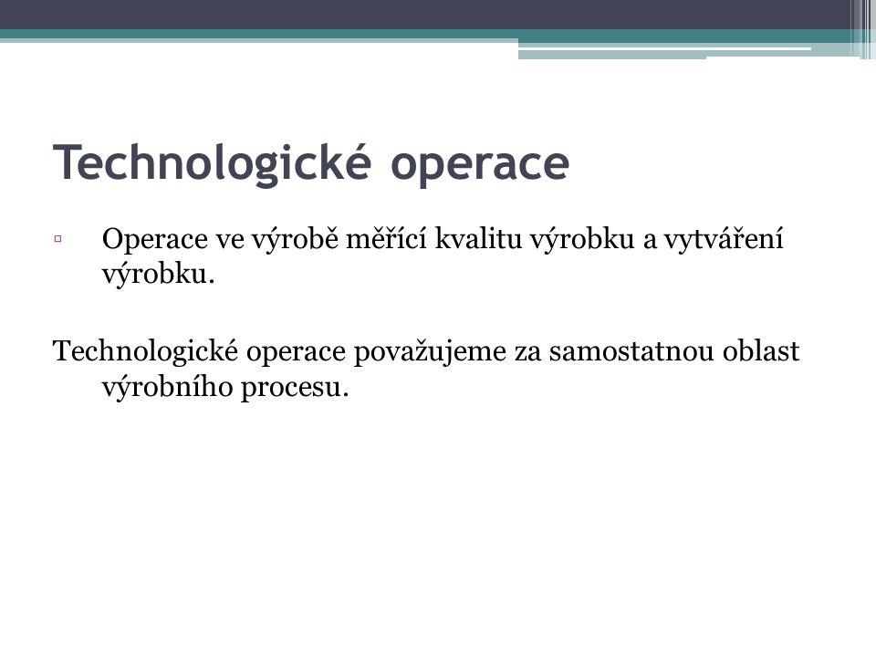 Technologické operace ▫Operace ve výrobě měřící kvalitu výrobku a vytváření výrobku. Technologické operace považujeme za samostatnou oblast výrobního
