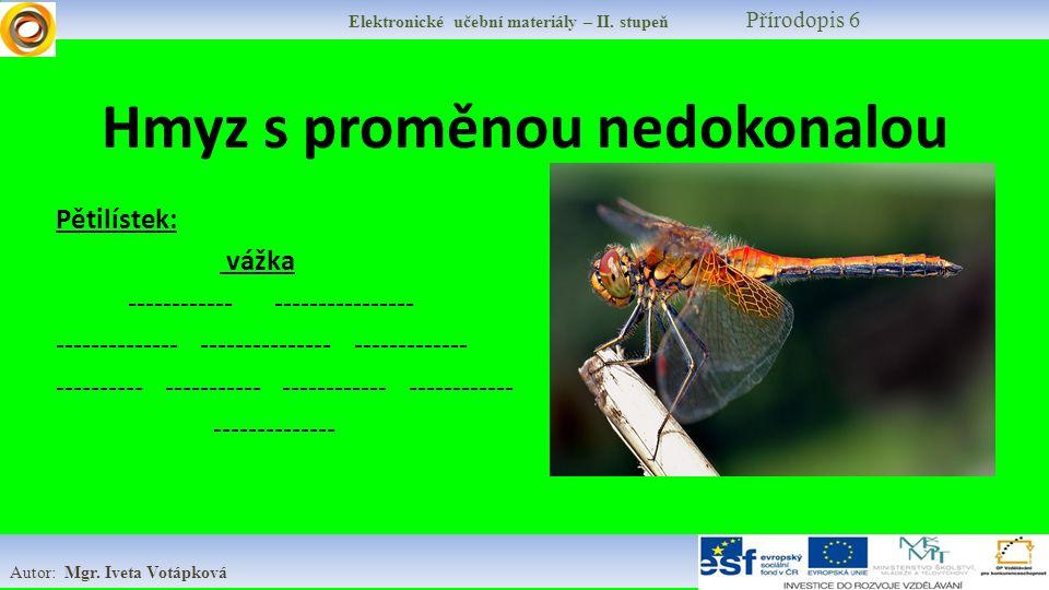Elektronické učební materiály – II. stupeň Přírodopis 6 Autor: Mgr. Iveta Votápková Hmyz s proměnou nedokonalou Pětilístek: vážka ------------ -------
