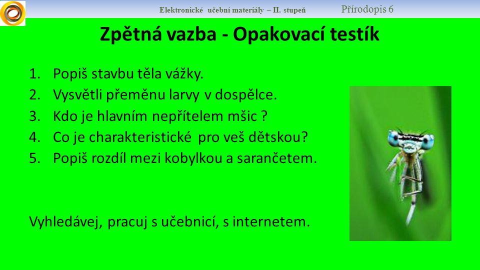 Elektronické učební materiály – II. stupeň Přírodopis 6 Zpětná vazba - Opakovací testík 1.Popiš stavbu těla vážky. 2.Vysvětli přeměnu larvy v dospělce