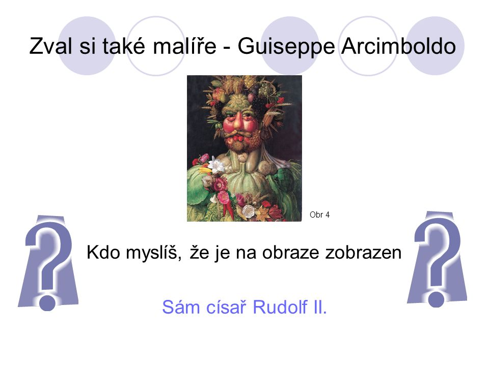 Zval si také malíře - Guiseppe Arcimboldo Kdo myslíš, že je na obraze zobrazen Sám císař Rudolf II.