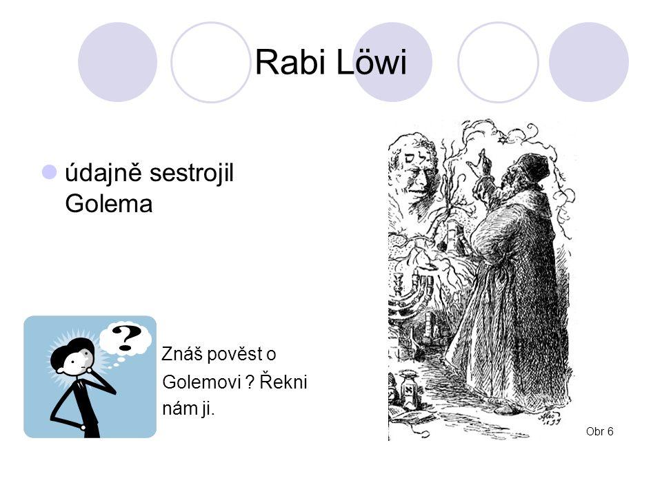 Rabi Löwi údajně sestrojil Golema Znáš pověst o Golemovi Řekni nám ji. Obr 6