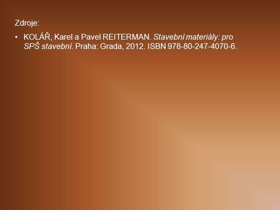Zdroje: KOLÁŘ, Karel a Pavel REITERMAN. Stavební materiály: pro SPŠ stavební.