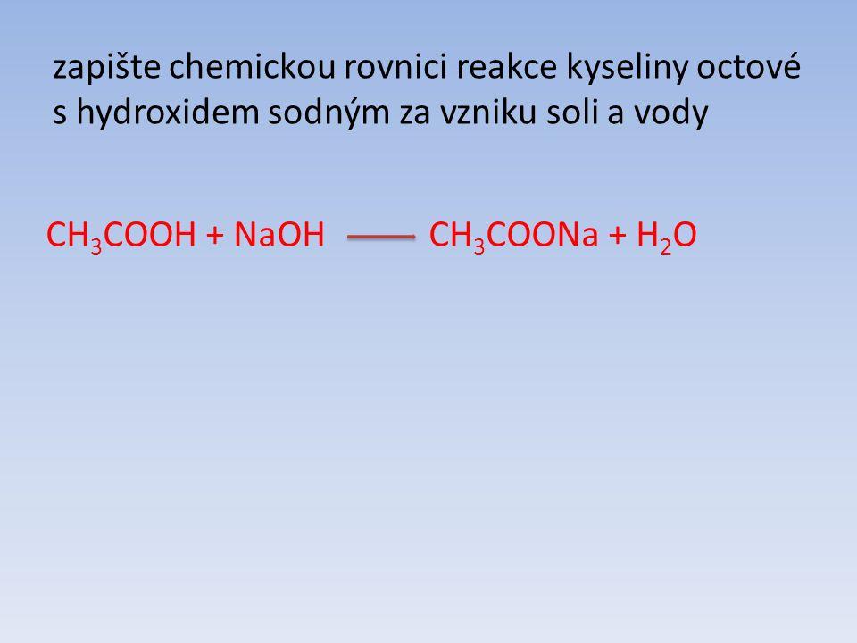 zapište chemickou rovnici reakce kyseliny octové s hydroxidem sodným za vzniku soli a vody CH 3 COOH + NaOH CH 3 COONa + H 2 O
