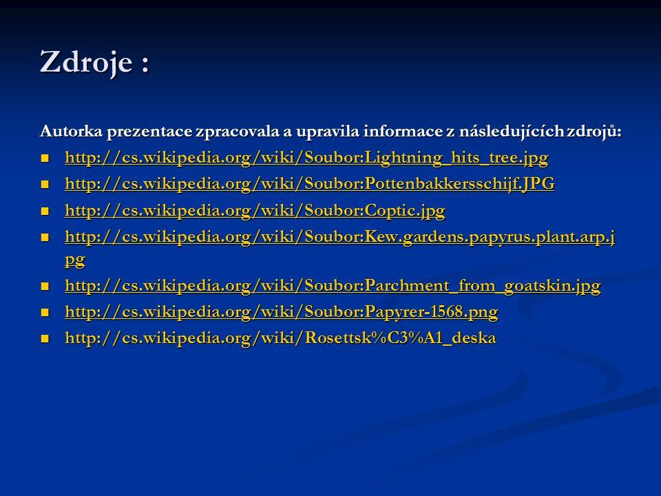 Zdroje : Autorka prezentace zpracovala a upravila informace z následujících zdrojů: http://cs.wikipedia.org/wiki/Soubor:Lightning_hits_tree.jpg http://cs.wikipedia.org/wiki/Soubor:Lightning_hits_tree.jpg http://cs.wikipedia.org/wiki/Soubor:Lightning_hits_tree.jpg http://cs.wikipedia.org/wiki/Soubor:Pottenbakkersschijf.JPG http://cs.wikipedia.org/wiki/Soubor:Pottenbakkersschijf.JPG http://cs.wikipedia.org/wiki/Soubor:Pottenbakkersschijf.JPG http://cs.wikipedia.org/wiki/Soubor:Coptic.jpg http://cs.wikipedia.org/wiki/Soubor:Coptic.jpg http://cs.wikipedia.org/wiki/Soubor:Coptic.jpg http://cs.wikipedia.org/wiki/Soubor:Kew.gardens.papyrus.plant.arp.j pg http://cs.wikipedia.org/wiki/Soubor:Kew.gardens.papyrus.plant.arp.j pg http://cs.wikipedia.org/wiki/Soubor:Kew.gardens.papyrus.plant.arp.j pg http://cs.wikipedia.org/wiki/Soubor:Kew.gardens.papyrus.plant.arp.j pg http://cs.wikipedia.org/wiki/Soubor:Parchment_from_goatskin.jpg http://cs.wikipedia.org/wiki/Soubor:Parchment_from_goatskin.jpg http://cs.wikipedia.org/wiki/Soubor:Parchment_from_goatskin.jpg http://cs.wikipedia.org/wiki/Soubor:Papyrer-1568.png http://cs.wikipedia.org/wiki/Soubor:Papyrer-1568.png http://cs.wikipedia.org/wiki/Soubor:Papyrer-1568.png http://cs.wikipedia.org/wiki/Rosettsk%C3%A1_deska http://cs.wikipedia.org/wiki/Rosettsk%C3%A1_deska