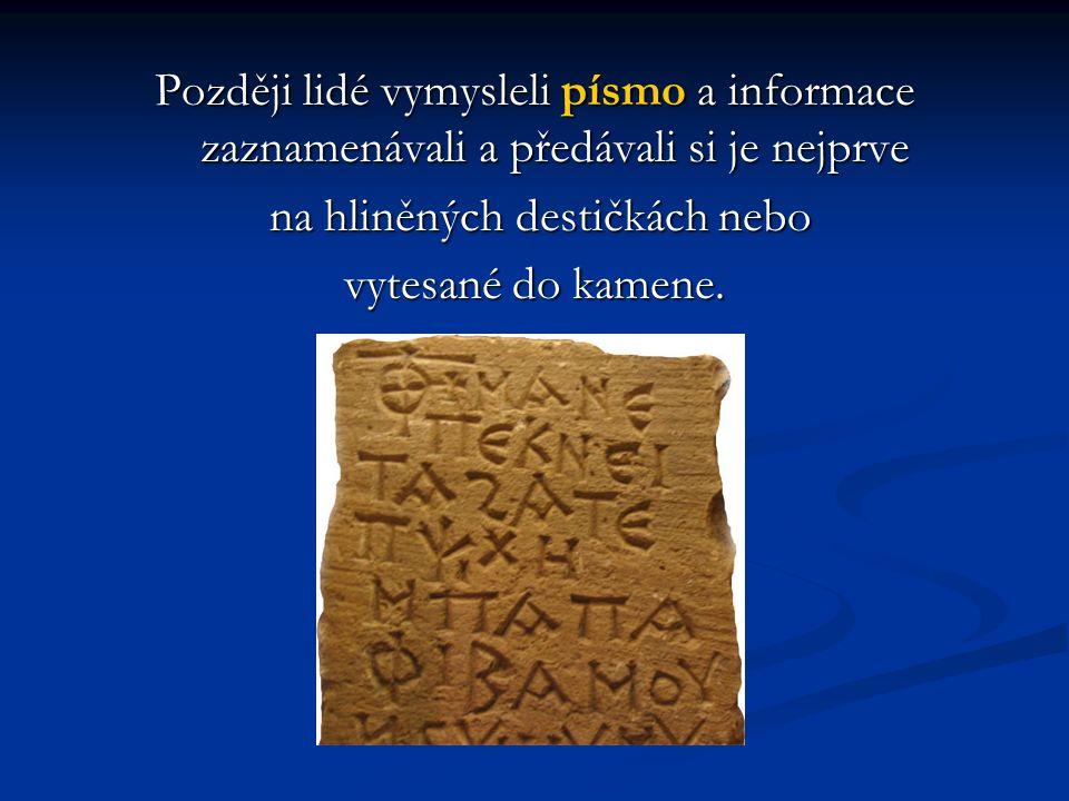 Později lidé vymysleli písmo a informace zaznamenávali a předávali si je nejprve na hliněných destičkách nebo na hliněných destičkách nebo vytesané do kamene.