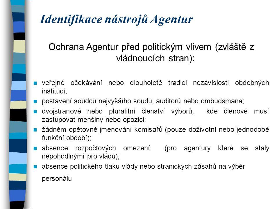 Identifikace nástrojů Agentur Ochrana Agentur před politickým vlivem (zvláště z vládnoucích stran): veřejné očekávání nebo dlouholeté tradici nezávislosti obdobných institucí; postavení soudců nejvyššího soudu, auditorů nebo ombudsmana; dvojstranové nebo pluralitní členství výborů, kde členové musí zastupovat menšiny nebo opozici; žádném opětovné jmenování komisařů (pouze doživotní nebo jednodobé funkční období); absence rozpočtových omezení (pro agentury které se staly nepohodlnými pro vládu); absence politického tlaku vlády nebo stranických zásahů na výběr personálu