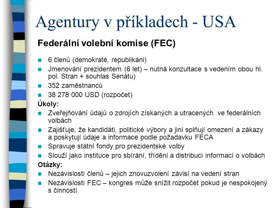 Agentury v příkladech - USA Federální volební komise (FEC) 6 členů (demokraté, republikáni) Jmenování prezidentem (6 let) – nutná konzultace s vedením obou hl.