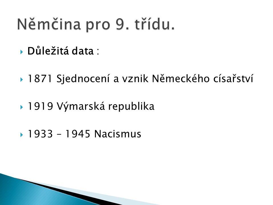  Důležitá data :  1871 Sjednocení a vznik Německého císařství  1919 Výmarská republika  1933 – 1945 Nacismus