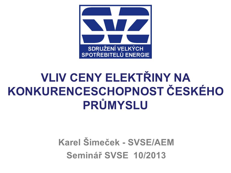 VLIV CENY ELEKTŘINY NA KONKURENCESCHOPNOST ČESKÉHO PRŮMYSLU Karel Šimeček - SVSE/AEM Seminář SVSE 10/2013