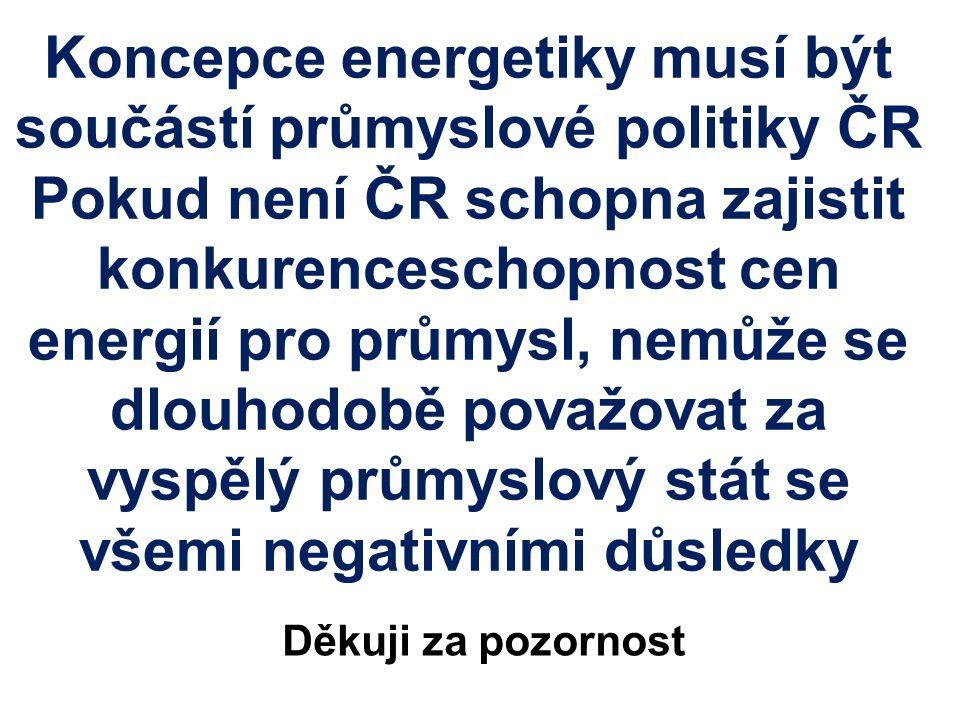 Koncepce energetiky musí být součástí průmyslové politiky ČR Pokud není ČR schopna zajistit konkurenceschopnost cen energií pro průmysl, nemůže se dlouhodobě považovat za vyspělý průmyslový stát se všemi negativními důsledky Děkuji za pozornost