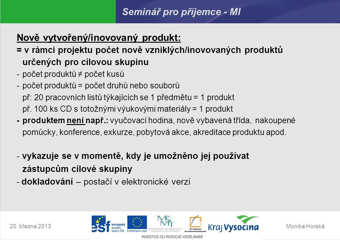 Monika Horská20. března 2013 Seminář pro příjemce - MI Nově vytvořený/inovovaný produkt: = v rámci projektu počet nově vzniklých/inovovaných produktů