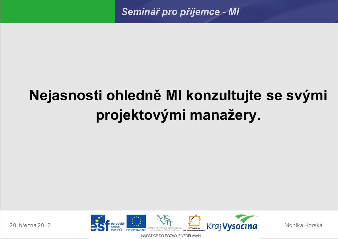 Monika Horská20. března 2013 Seminář pro příjemce - MI Nejasnosti ohledně MI konzultujte se svými projektovými manažery.