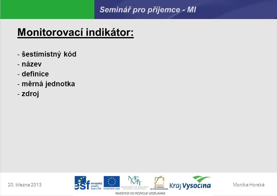 Monika Horská20. března 2013 Seminář pro příjemce - MI Monitorovací indikátor: - šestimístný kód - název - definice - měrná jednotka - zdroj