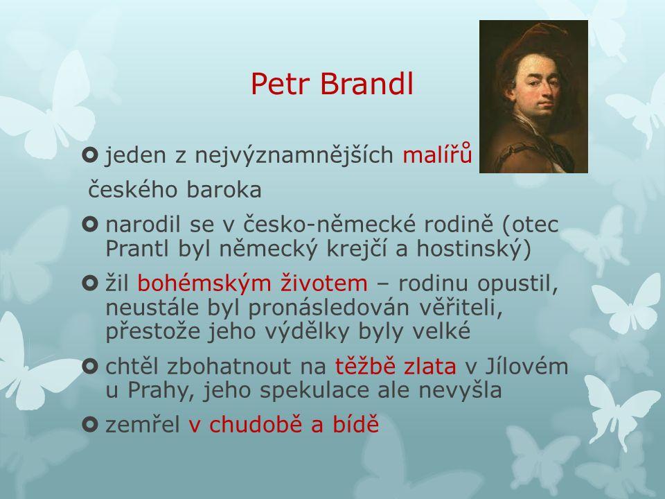 Petr Brandl  jeden z nejvýznamnějších malířů českého baroka  narodil se v česko-německé rodině (otec Prantl byl německý krejčí a hostinský)  žil bohémským životem – rodinu opustil, neustále byl pronásledován věřiteli, přestože jeho výdělky byly velké  chtěl zbohatnout na těžbě zlata v Jílovém u Prahy, jeho spekulace ale nevyšla  zemřel v chudobě a bídě