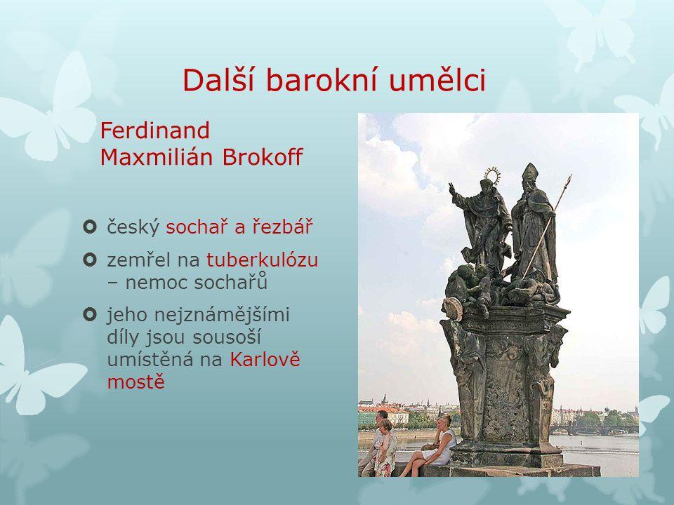 Další barokní umělci Ferdinand Maxmilián Brokoff  český sochař a řezbář  zemřel na tuberkulózu – nemoc sochařů  jeho nejznámějšími díly jsou sousoší umístěná na Karlově mostě