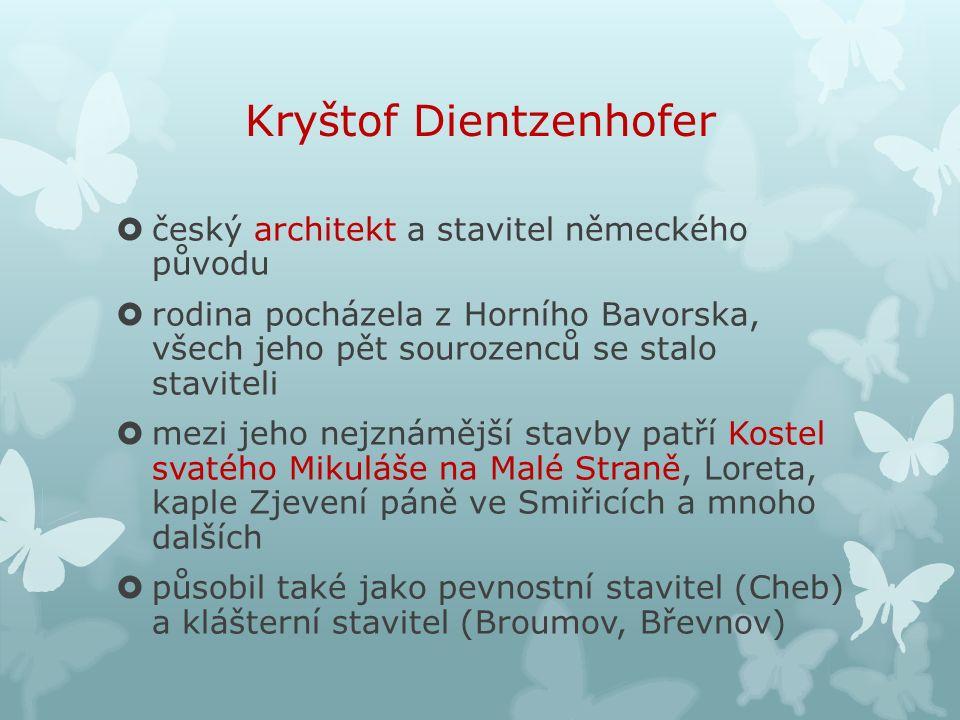 Kryštof Dientzenhofer  český architekt a stavitel německého původu  rodina pocházela z Horního Bavorska, všech jeho pět sourozenců se stalo staviteli  mezi jeho nejznámější stavby patří Kostel svatého Mikuláše na Malé Straně, Loreta, kaple Zjevení páně ve Smiřicích a mnoho dalších  působil také jako pevnostní stavitel (Cheb) a klášterní stavitel (Broumov, Břevnov)
