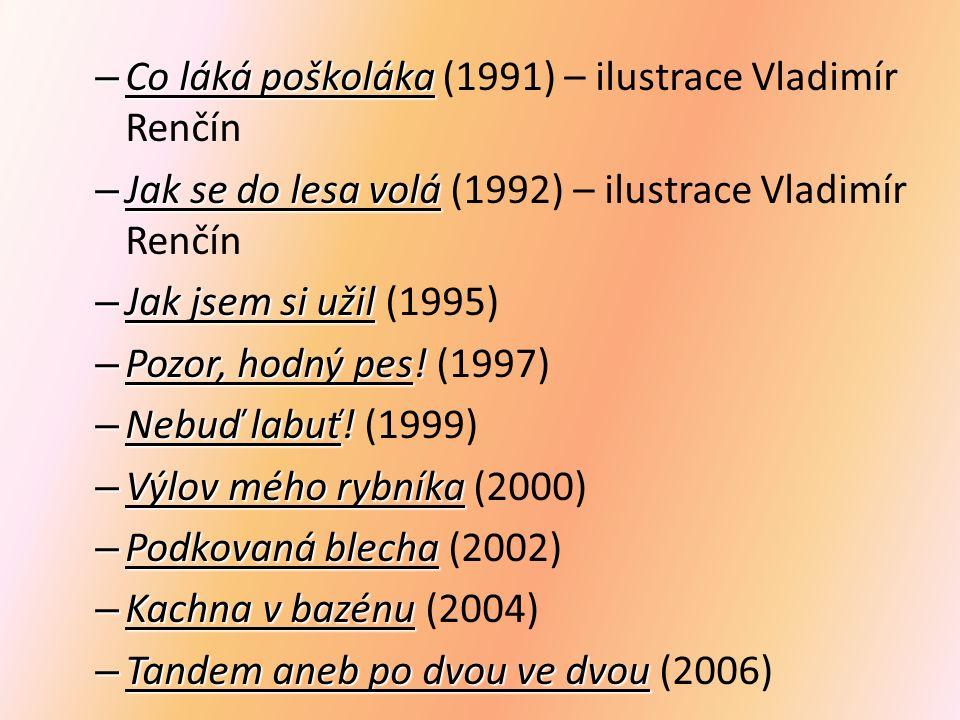 – Co láká poškoláka – Co láká poškoláka (1991) – ilustrace Vladimír Renčín – Jak se do lesa volá – Jak se do lesa volá (1992) – ilustrace Vladimír Renčín – Jak jsem si užil – Jak jsem si užil (1995) – Pozor, hodný pes.