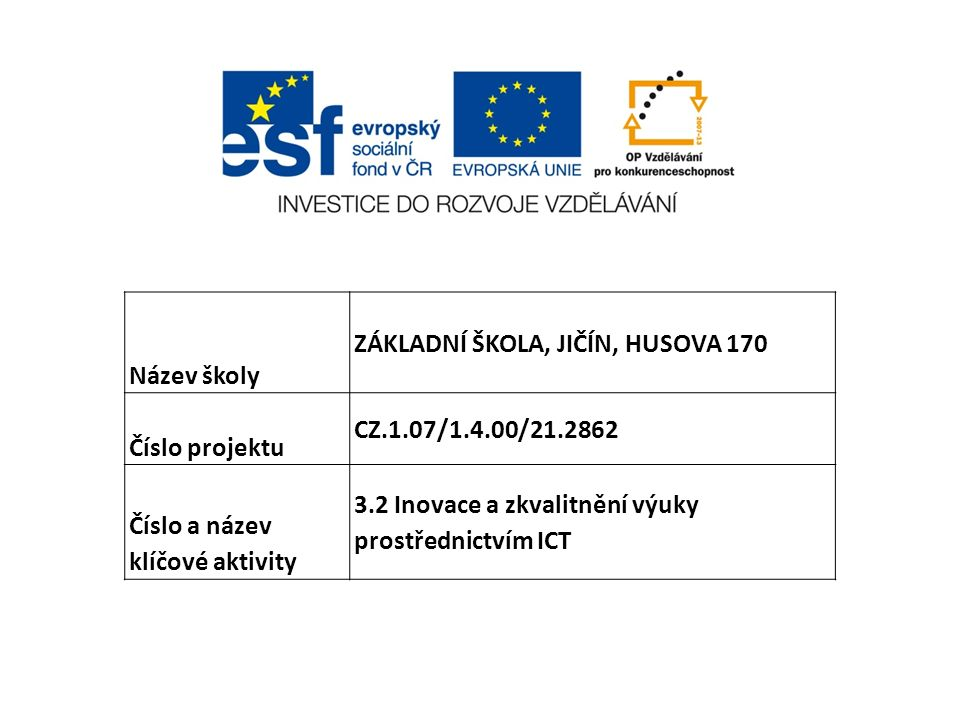 Název školy ZÁKLADNÍ ŠKOLA, JIČÍN, HUSOVA 170 Číslo projektu CZ.1.07/1.4.00/21.2862 Číslo a název klíčové aktivity 3.2 Inovace a zkvalitnění výuky pro