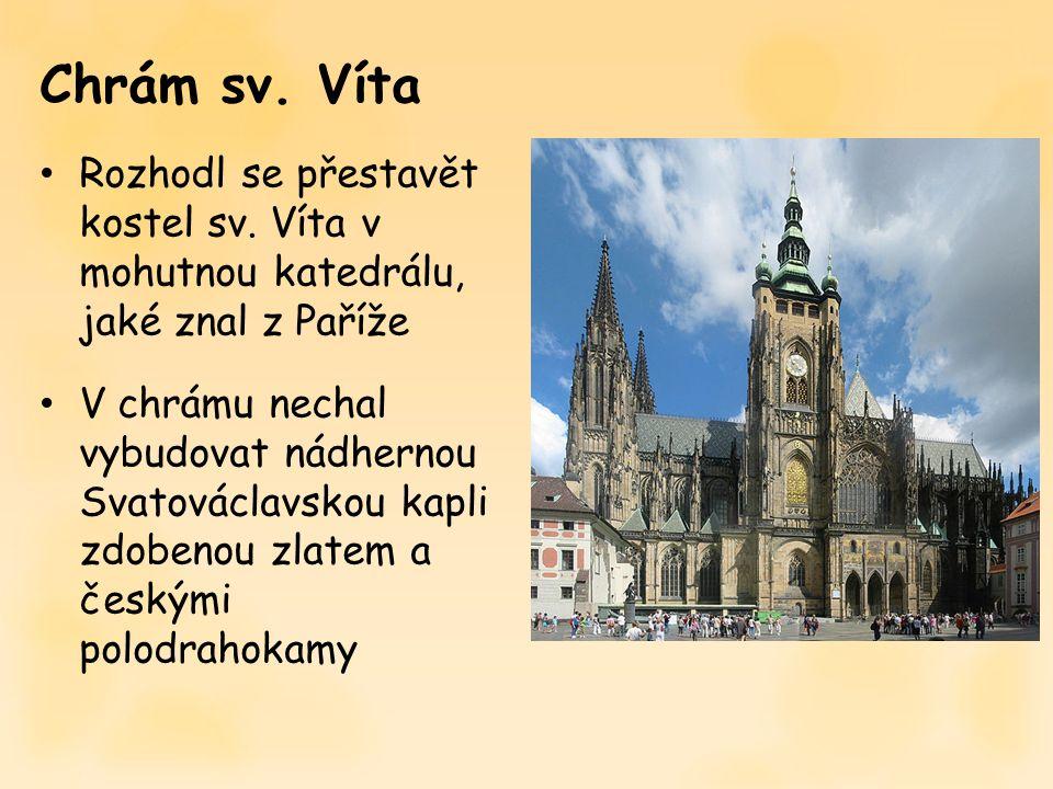 Chrám sv. Víta Rozhodl se přestavět kostel sv. Víta v mohutnou katedrálu, jaké znal z Paříže V chrámu nechal vybudovat nádhernou Svatováclavskou kapli