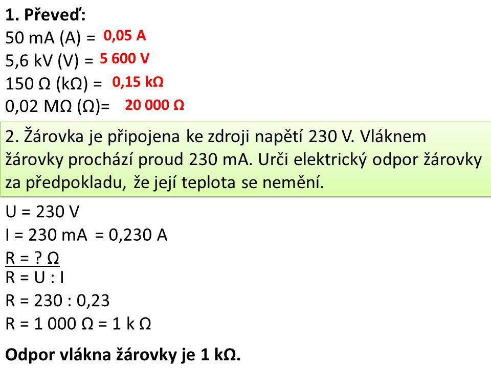 1. Převeď: 50 mA (A) = 5,6 kV (V) = 150 Ω (kΩ) = 0,02 MΩ (Ω)= 0,05 A 5 600 V 0,15 kΩ 20 000 Ω 2. Žárovka je připojena ke zdroji napětí 230 V. Vláknem