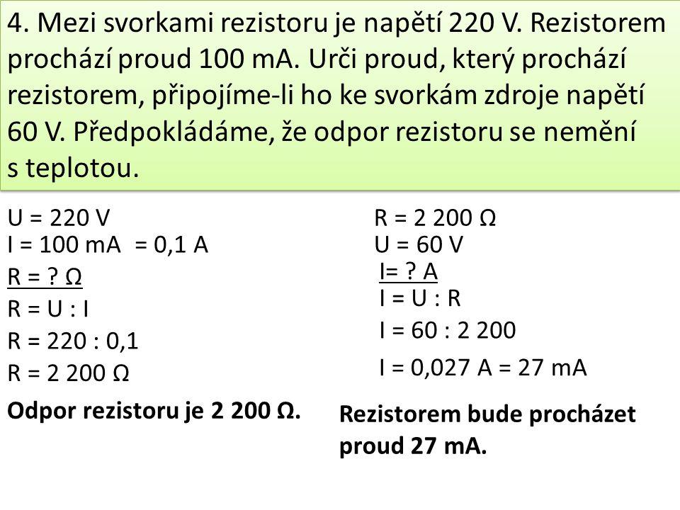 4.Mezi svorkami rezistoru je napětí 220 V. Rezistorem prochází proud 100 mA.