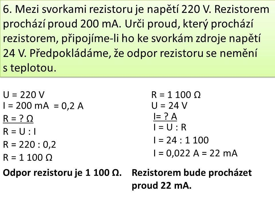 6.Mezi svorkami rezistoru je napětí 220 V. Rezistorem prochází proud 200 mA.