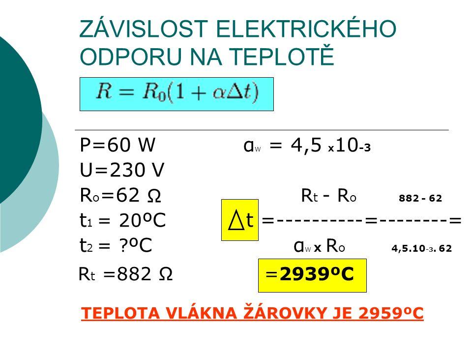 ZÁVISLOST ELEKTRICKÉHO ODPORU NA TEPLOTĚ P=60 W α W = 4,5 x 10 -3 U=230 V R o =62 R t - R o 882 - 62 t 1 = 20 ºC t =----------=--------= t 2 = ? ºC α