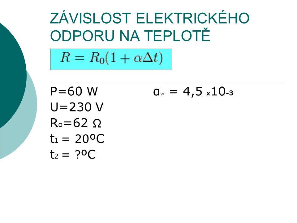 ZÁVISLOST ELEKTRICKÉHO ODPORU NA TEPLOTĚ P=60 W α W = 4,5 x 10 -3 U=230 V R o =62 t 1 = 20 ºC t 2 = ? ºC Ω