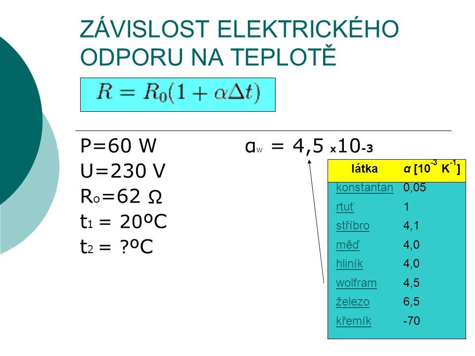 ZÁVISLOST ELEKTRICKÉHO ODPORU NA TEPLOTĚ P=60 W α W = 4,5 x 10 -3 U=230 V R o =62 t 1 = 20 ºC t 2 = ? ºC látkaα [10 -3 K -1 ] konstantan0,05 rtuť1 stř