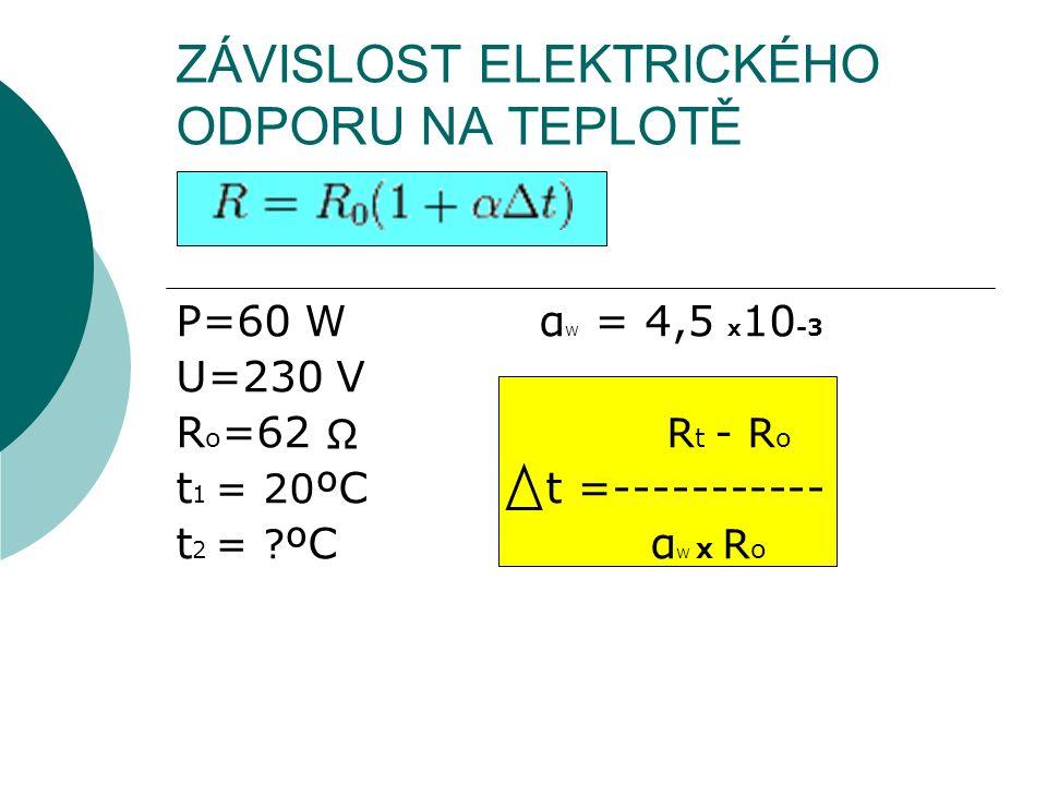 ZÁVISLOST ELEKTRICKÉHO ODPORU NA TEPLOTĚ P=60 W α W = 4,5 x 10 -3 U=230 V R o =62 R t - R o t 1 = 20 ºC t =----------- t 2 = ? ºC α W x R o Ω