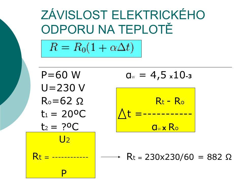 ZÁVISLOST ELEKTRICKÉHO ODPORU NA TEPLOTĚ P=60 W α W = 4,5 x 10 -3 U=230 V R o =62 R t - R o t 1 = 20 ºC t =----------- t 2 = ? ºC α W x R o Ω U 2 R t