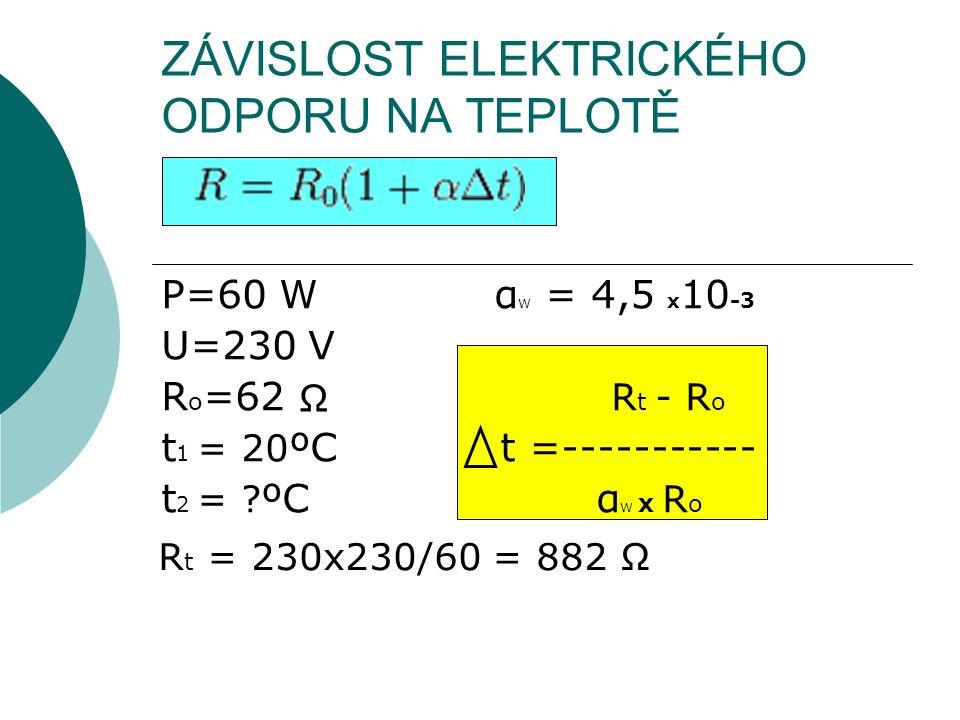 ZÁVISLOST ELEKTRICKÉHO ODPORU NA TEPLOTĚ P=60 W α W = 4,5 x 10 -3 U=230 V R o =62 R t - R o t 1 = 20 ºC t =----------- t 2 = ? ºC α W x R o Ω R t = 23