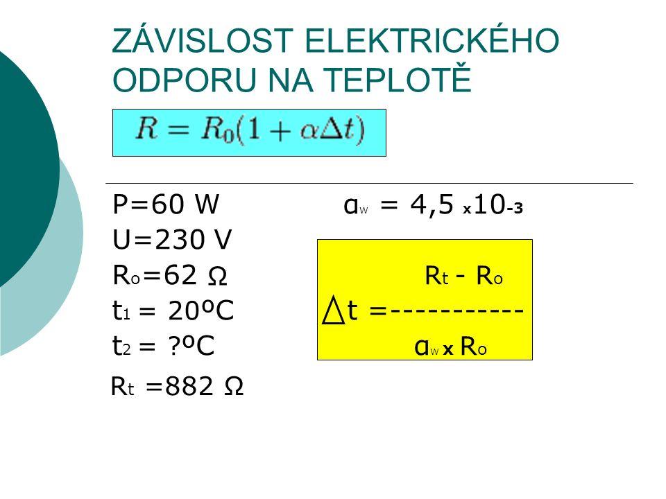 ZÁVISLOST ELEKTRICKÉHO ODPORU NA TEPLOTĚ P=60 W α W = 4,5 x 10 -3 U=230 V R o =62 R t - R o t 1 = 20 ºC t =----------- t 2 = ? ºC α W x R o Ω R t =882