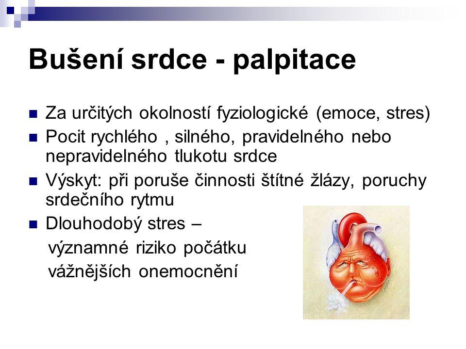 Bušení srdce - palpitace Za určitých okolností fyziologické (emoce, stres) Pocit rychlého, silného, pravidelného nebo nepravidelného tlukotu srdce Výskyt: při poruše činnosti štítné žlázy, poruchy srdečního rytmu Dlouhodobý stres – významné riziko počátku vážnějších onemocnění