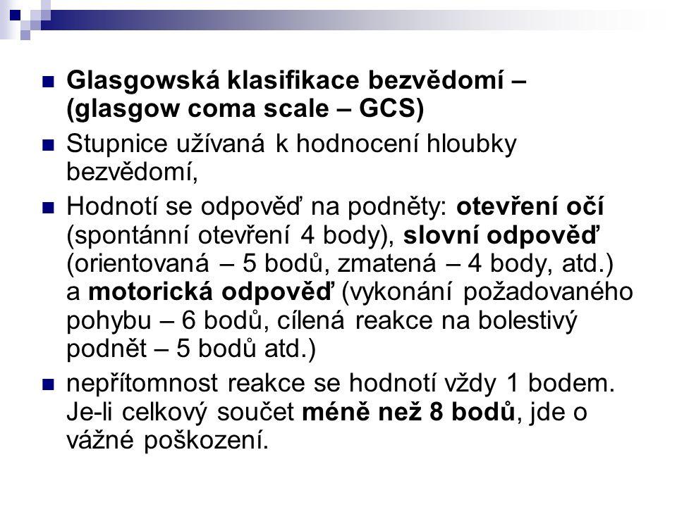 Glasgowská klasifikace bezvědomí – (glasgow coma scale – GCS) Stupnice užívaná k hodnocení hloubky bezvědomí, Hodnotí se odpověď na podněty: otevření očí (spontánní otevření 4 body), slovní odpověď (orientovaná – 5 bodů, zmatená – 4 body, atd.) a motorická odpověď (vykonání požadovaného pohybu – 6 bodů, cílená reakce na bolestivý podnět – 5 bodů atd.) nepřítomnost reakce se hodnotí vždy 1 bodem.