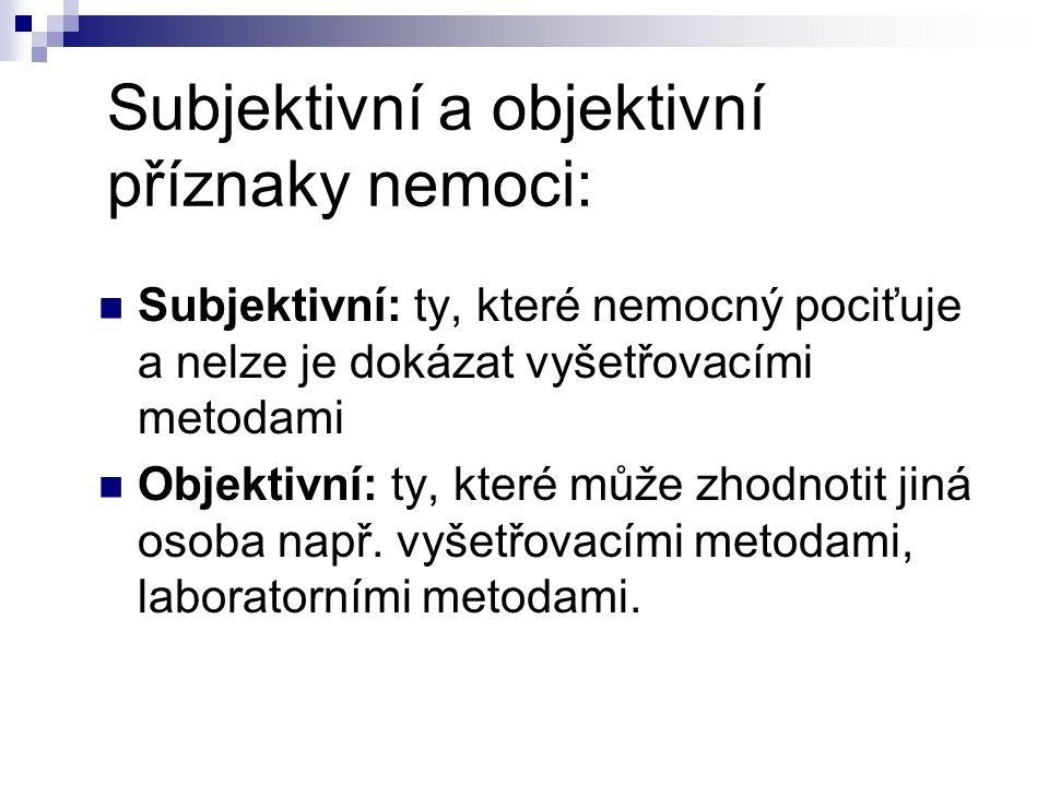 Subjektivní a objektivní příznaky nemoci: Subjektivní: ty, které nemocný pociťuje a nelze je dokázat vyšetřovacími metodami Objektivní: ty, které může zhodnotit jiná osoba např.
