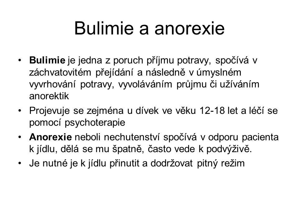 Bulimie a anorexie Bulimie je jedna z poruch příjmu potravy, spočívá v záchvatovitém přejídání a následně v úmyslném vyvrhování potravy, vyvoláváním průjmu či užíváním anorektik Projevuje se zejména u dívek ve věku 12-18 let a léčí se pomocí psychoterapie Anorexie neboli nechutenství spočívá v odporu pacienta k jídlu, dělá se mu špatně, často vede k podvýživě.
